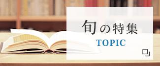 旬の特集 TOPIC